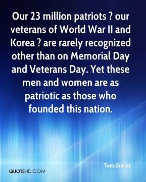 Tom Graves  - Our 23 million patriots ? our veterans of World War II and Korea ? are rarely recognized other than on Memorial Day and Veterans Day. Yet these men and women are as patriotic as those who founded this nation.