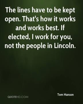 Tom Hanson  - The lines have to be kept open. That's how it works and works best. If elected, I work for you, not the people in Lincoln.