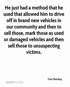 He just had a method that he used that allowed him to drive off in brand new vehicles in our community and then to sell those, mark those as used or damaged vehicles and then sell those to unsuspecting victims.