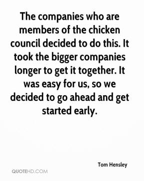 The companies who are members of the chicken council decided to do this. It took the bigger companies longer to get it together. It was easy for us, so we decided to go ahead and get started early.