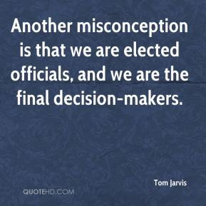 Tom Jarvis  - Another misconception is that we are elected officials, and we are the final decision-makers.