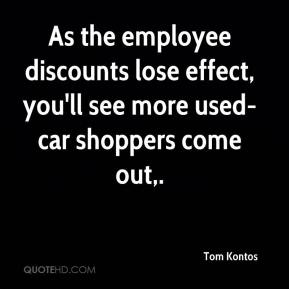 Tom Kontos  - As the employee discounts lose effect, you'll see more used-car shoppers come out.