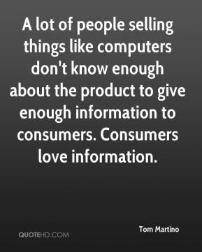 Tom Martino  - A lot of people selling things like computers don't know enough about the product to give enough information to consumers. Consumers love information.