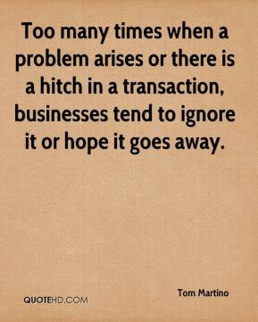 Tom Martino  - Too many times when a problem arises or there is a hitch in a transaction, businesses tend to ignore it or hope it goes away.
