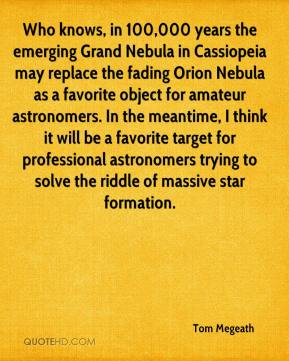 Tom Megeath  - Who knows, in 100,000 years the emerging Grand Nebula in Cassiopeia may replace the fading Orion Nebula as a favorite object for amateur astronomers. In the meantime, I think it will be a favorite target for professional astronomers trying to solve the riddle of massive star formation.