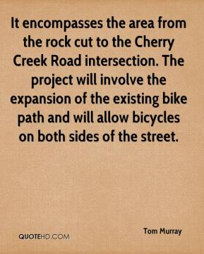 Tom Murray  - It encompasses the area from the rock cut to the Cherry Creek Road intersection. The project will involve the expansion of the existing bike path and will allow bicycles on both sides of the street.