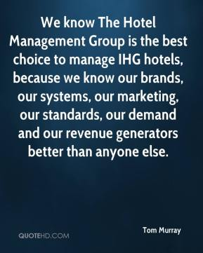 Tom Murray  - We know The Hotel Management Group is the best choice to manage IHG hotels, because we know our brands, our systems, our marketing, our standards, our demand and our revenue generators better than anyone else.