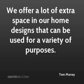 Tom Murray  - We offer a lot of extra space in our home designs that can be used for a variety of purposes.