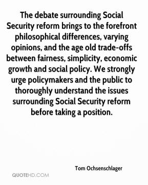 Tom Ochsenschlager  - The debate surrounding Social Security reform brings to the forefront philosophical differences, varying opinions, and the age old trade-offs between fairness, simplicity, economic growth and social policy. We strongly urge policymakers and the public to thoroughly understand the issues surrounding Social Security reform before taking a position.