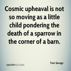 Tom Savage  - Cosmic upheaval is not so moving as a little child pondering the death of a sparrow in the corner of a barn.