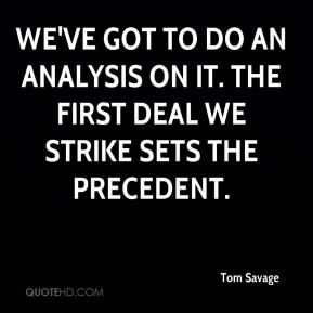 Tom Savage  - We've got to do an analysis on it. The first deal we strike sets the precedent.