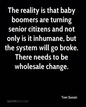 Tom Suozzi  - The reality is that baby boomers are turning senior citizens and not only is it inhumane, but the system will go broke. There needs to be wholesale change.