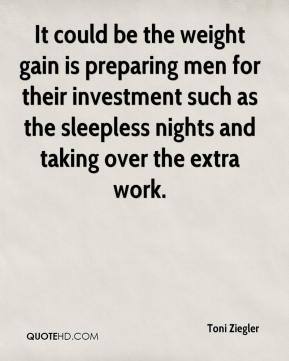 Toni Ziegler  - It could be the weight gain is preparing men for their investment such as the sleepless nights and taking over the extra work.