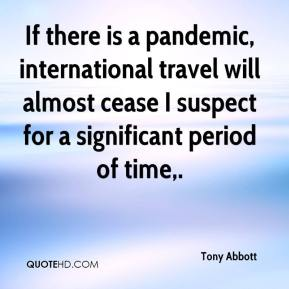 Tony Abbott  - If there is a pandemic, international travel will almost cease I suspect for a significant period of time.