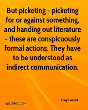 Tony Conrad - But picketing - picketing for or against something, and handing out literature - these are conspicuously formal actions. They have to be understood as indirect communication.