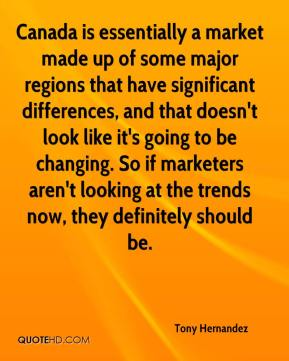 Tony Hernandez  - Canada is essentially a market made up of some major regions that have significant differences, and that doesn't look like it's going to be changing. So if marketers aren't looking at the trends now, they definitely should be.