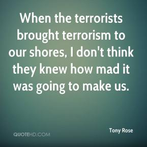 Tony Rose  - When the terrorists brought terrorism to our shores, I don't think they knew how mad it was going to make us.