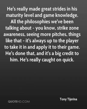 He's really made great strides in his maturity level and game knowledge. All the philosophies we've been talking about - you know, strike zone awareness, seeing more pitches, things like that - it's always up to the player to take it in and apply it to their game. He's done that, and it's a big credit to him. He's really caught on quick.