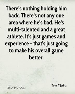 There's nothing holding him back. There's not any one area where he's bad. He's multi-talented and a great athlete. It's just games and experience - that's just going to make his overall game better.