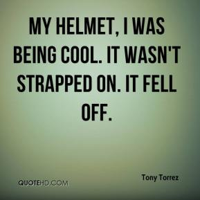 Tony Torrez  - My helmet, I was being cool. It wasn't strapped on. It fell off.