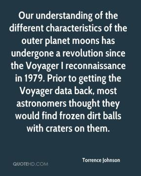 Torrence Johnson  - Our understanding of the different characteristics of the outer planet moons has undergone a revolution since the Voyager I reconnaissance in 1979. Prior to getting the Voyager data back, most astronomers thought they would find frozen dirt balls with craters on them.