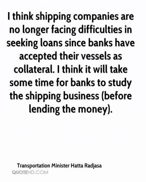 Transportation Minister Hatta Radjasa  - I think shipping companies are no longer facing difficulties in seeking loans since banks have accepted their vessels as collateral. I think it will take some time for banks to study the shipping business (before lending the money).