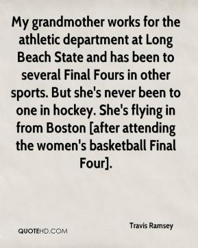 Travis Ramsey  - My grandmother works for the athletic department at Long Beach State and has been to several Final Fours in other sports. But she's never been to one in hockey. She's flying in from Boston [after attending the women's basketball Final Four].
