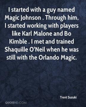 Trent Suzuki  - I started with a guy named Magic Johnson . Through him, I started working with players like Karl Malone and Bo Kimble . I met and trained Shaquille O'Neil when he was still with the Orlando Magic.