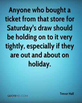 Trevor Hall  - Anyone who bought a ticket from that store for Saturday's draw should be holding on to it very tightly, especially if they are out and about on holiday.