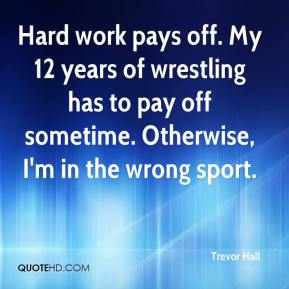 Trevor Hall  - Hard work pays off. My 12 years of wrestling has to pay off sometime. Otherwise, I'm in the wrong sport.