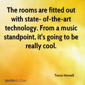 Trevor Horwell  - The rooms are fitted out with state- of-the-art technology. From a music standpoint, it's going to be really cool.