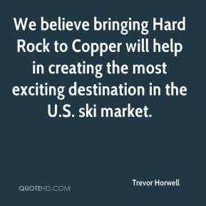 We believe bringing Hard Rock to Copper will help in creating the most exciting destination in the U.S. ski market.