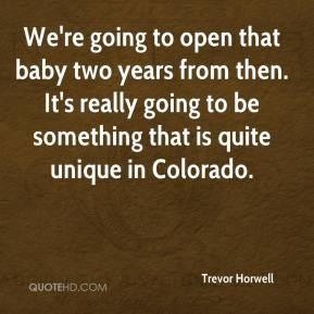 We're going to open that baby two years from then. It's really going to be something that is quite unique in Colorado.