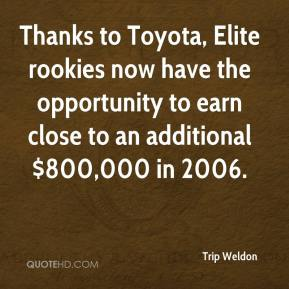Trip Weldon  - Thanks to Toyota, Elite rookies now have the opportunity to earn close to an additional $800,000 in 2006.