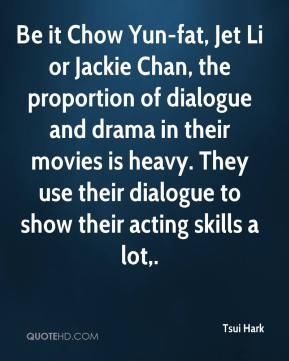 Tsui Hark  - Be it Chow Yun-fat, Jet Li or Jackie Chan, the proportion of dialogue and drama in their movies is heavy. They use their dialogue to show their acting skills a lot.
