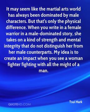 It may seem like the martial arts world has always been dominated by male characters. But that's only the physical difference. When you write in a female warrior in a male-dominated story, she takes on a kind of strength and mental integrity that do not distinguish her from her male counterparts. My idea is to create an impact when you see a woman fighter fighting with all the might of a man.