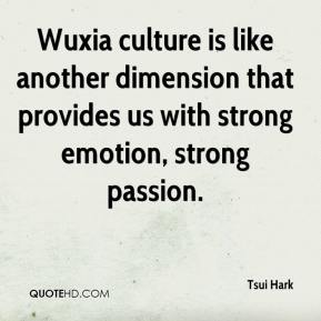Tsui Hark  - Wuxia culture is like another dimension that provides us with strong emotion, strong passion.
