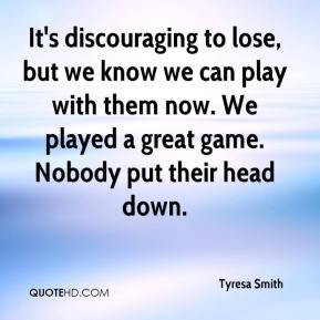 Tyresa Smith  - It's discouraging to lose, but we know we can play with them now. We played a great game. Nobody put their head down.