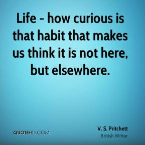Life - how curious is that habit that makes us think it is not here, but elsewhere.