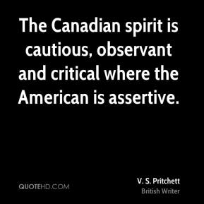 The Canadian spirit is cautious, observant and critical where the American is assertive.