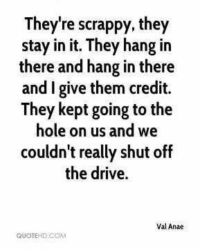 Val Anae  - They're scrappy, they stay in it. They hang in there and hang in there and I give them credit. They kept going to the hole on us and we couldn't really shut off the drive.