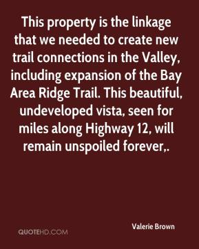 Valerie Brown  - This property is the linkage that we needed to create new trail connections in the Valley, including expansion of the Bay Area Ridge Trail. This beautiful, undeveloped vista, seen for miles along Highway 12, will remain unspoiled forever.