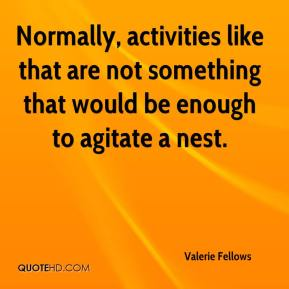 Valerie Fellows  - Normally, activities like that are not something that would be enough to agitate a nest.