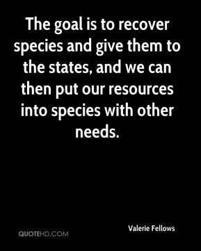 Valerie Fellows  - The goal is to recover species and give them to the states, and we can then put our resources into species with other needs.