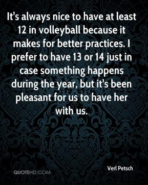 Verl Petsch  - It's always nice to have at least 12 in volleyball because it makes for better practices. I prefer to have 13 or 14 just in case something happens during the year, but it's been pleasant for us to have her with us.