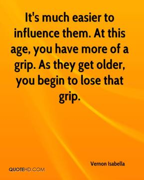Vernon Isabella  - It's much easier to influence them. At this age, you have more of a grip. As they get older, you begin to lose that grip.