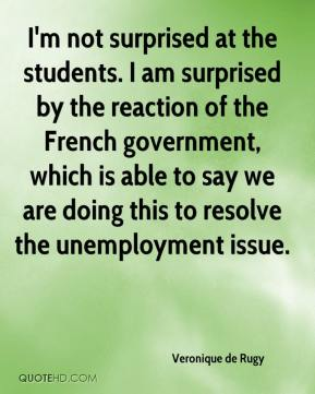 Veronique de Rugy  - I'm not surprised at the students. I am surprised by the reaction of the French government, which is able to say we are doing this to resolve the unemployment issue.