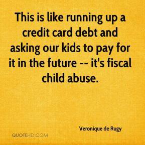 Veronique de Rugy  - This is like running up a credit card debt and asking our kids to pay for it in the future -- it's fiscal child abuse.