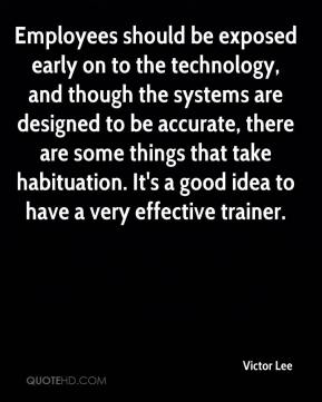 Victor Lee  - Employees should be exposed early on to the technology, and though the systems are designed to be accurate, there are some things that take habituation. It's a good idea to have a very effective trainer.