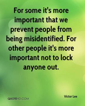 Victor Lee  - For some it's more important that we prevent people from being misidentified. For other people it's more important not to lock anyone out.